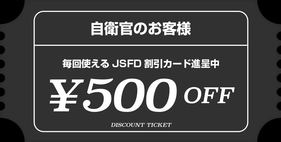 自衛官のお客様 毎回使えるJSFD 割引カード進呈中 ¥500OFF